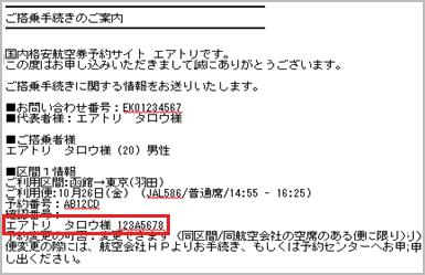 fff7b4c01dada ① ご搭乗の際必要な予約番号・確認番号をメールまたは予約確認画面から確認します。 (JAL確認番号 エアトリ タロウ様 123A5678)  ※お名前の横に記載のある英数字8桁 ...